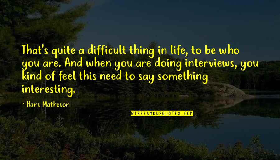 Hans Matheson Quotes By Hans Matheson: That's quite a difficult thing in life, to