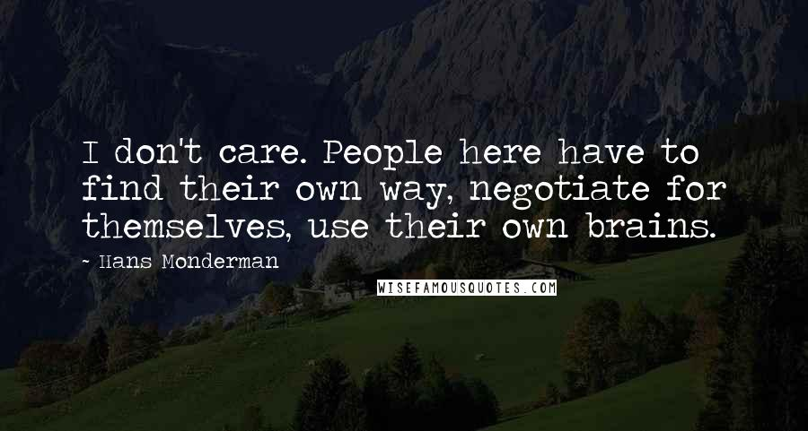 Hans Monderman quotes: I don't care. People here have to find their own way, negotiate for themselves, use their own brains.