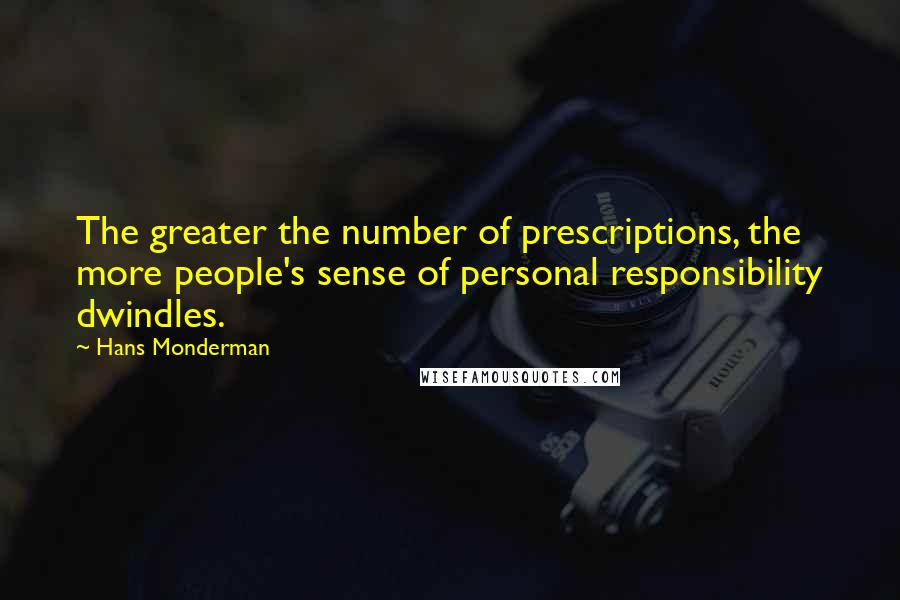 Hans Monderman quotes: The greater the number of prescriptions, the more people's sense of personal responsibility dwindles.
