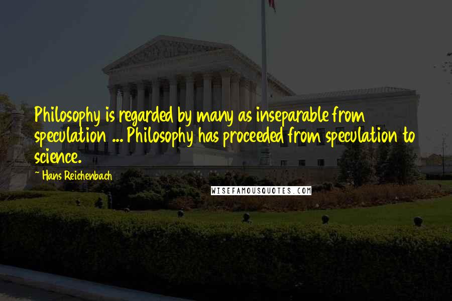 Hans Reichenbach quotes: Philosophy is regarded by many as inseparable from speculation ... Philosophy has proceeded from speculation to science.
