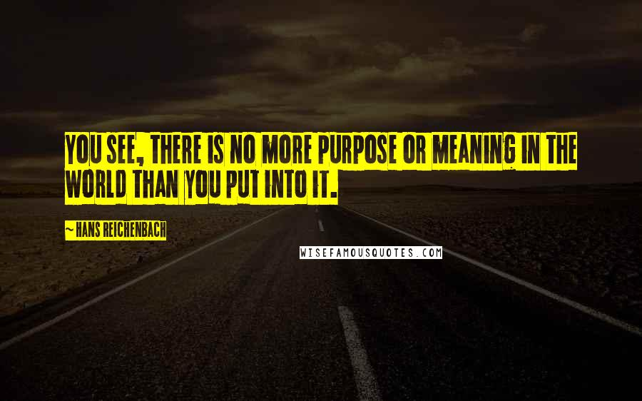 Hans Reichenbach quotes: You see, there is no more purpose or meaning in the world than you put into it.