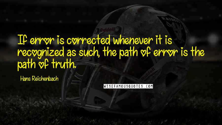 Hans Reichenbach quotes: If error is corrected whenever it is recognized as such, the path of error is the path of truth.