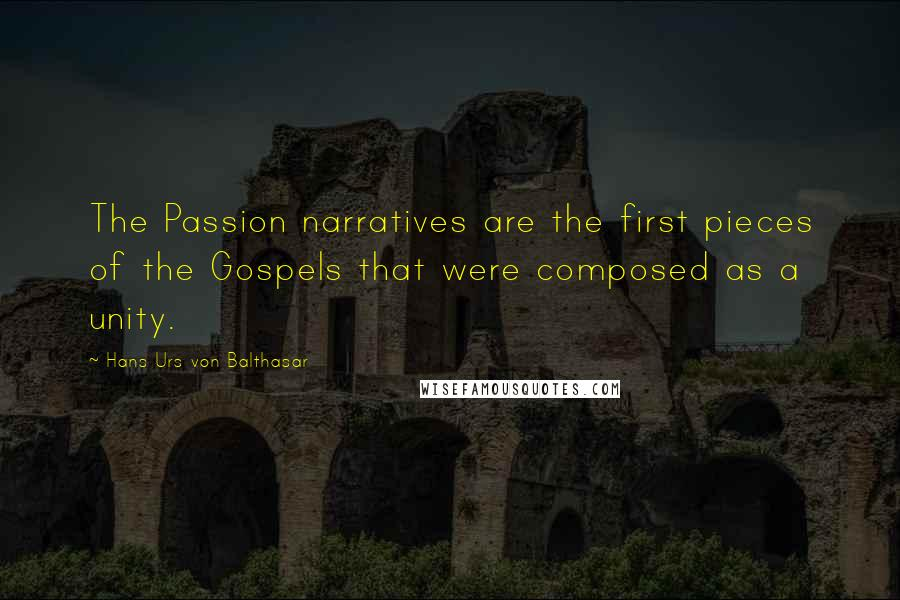Hans Urs Von Balthasar quotes: The Passion narratives are the first pieces of the Gospels that were composed as a unity.