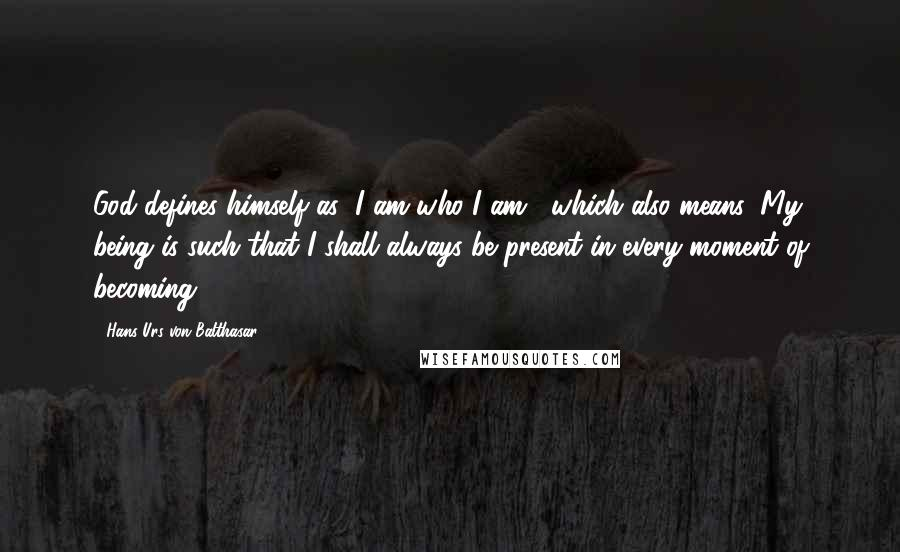 """Hans Urs Von Balthasar quotes: God defines himself as """"I am who I am"""", which also means: My being is such that I shall always be present in every moment of becoming."""