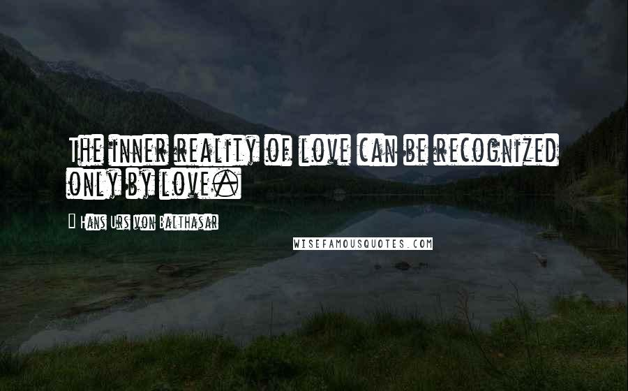 Hans Urs Von Balthasar quotes: The inner reality of love can be recognized only by love.