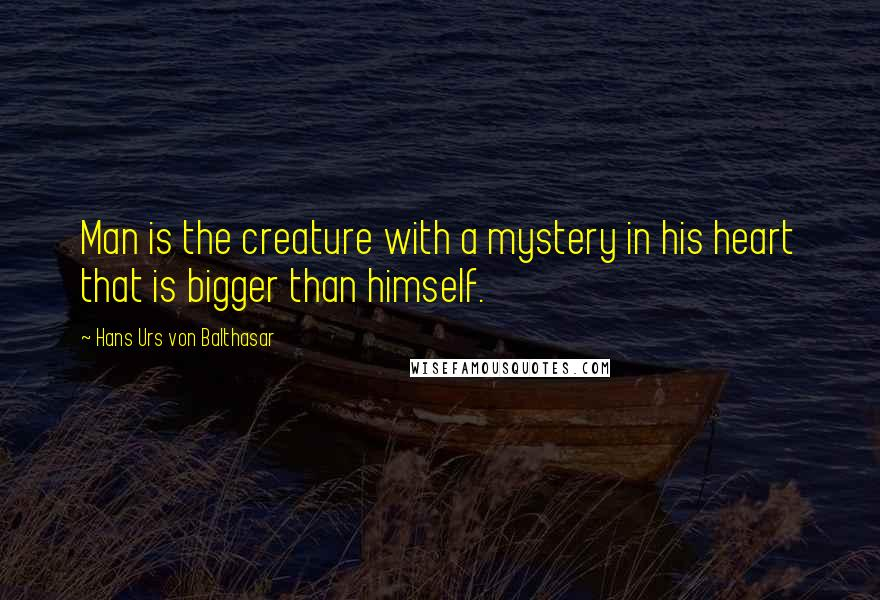 Hans Urs Von Balthasar quotes: Man is the creature with a mystery in his heart that is bigger than himself.