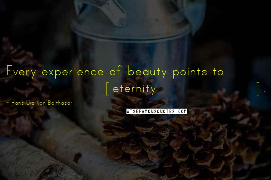 Hans Urs Von Balthasar quotes: Every experience of beauty points to [eternity].