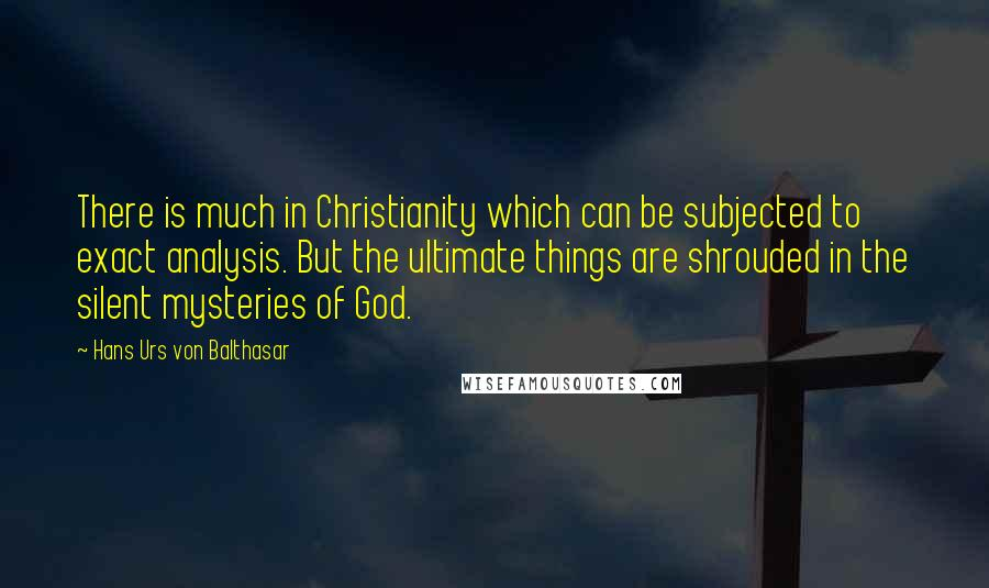 Hans Urs Von Balthasar quotes: There is much in Christianity which can be subjected to exact analysis. But the ultimate things are shrouded in the silent mysteries of God.