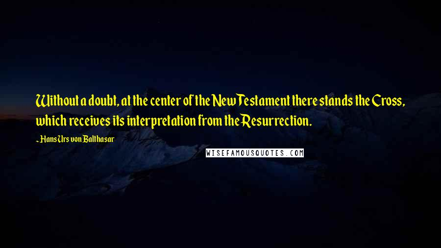 Hans Urs Von Balthasar quotes: Without a doubt, at the center of the New Testament there stands the Cross, which receives its interpretation from the Resurrection.