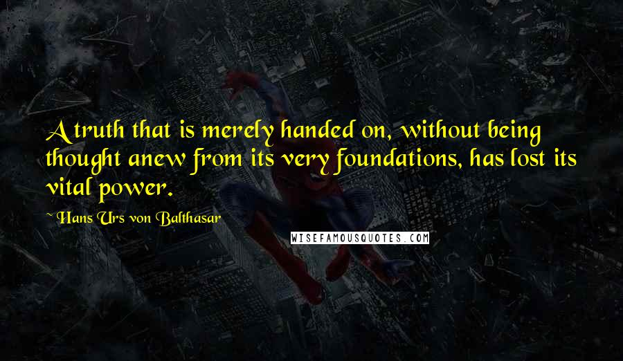 Hans Urs Von Balthasar quotes: A truth that is merely handed on, without being thought anew from its very foundations, has lost its vital power.