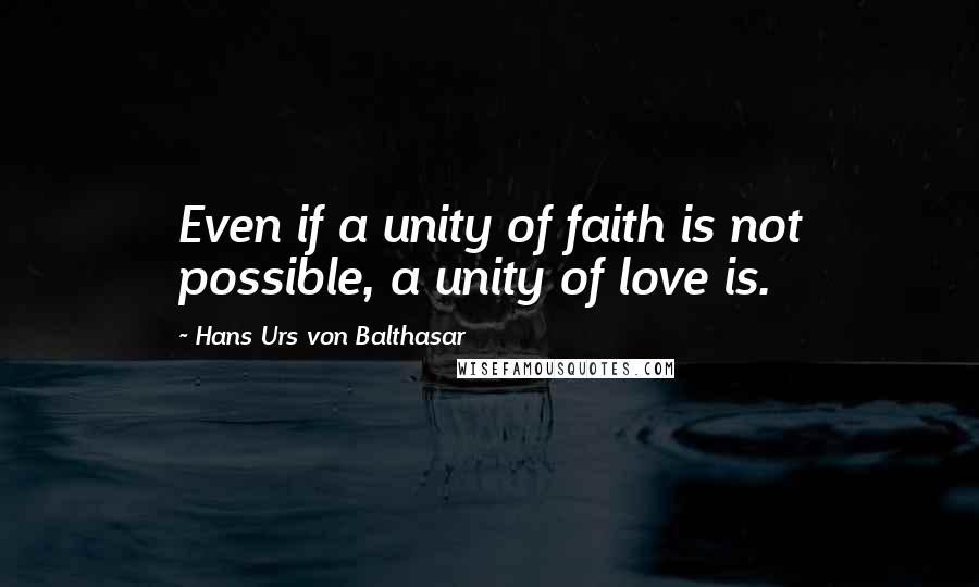 Hans Urs Von Balthasar quotes: Even if a unity of faith is not possible, a unity of love is.