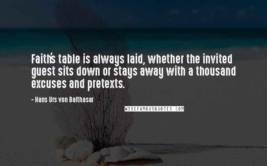 Hans Urs Von Balthasar quotes: Faith's table is always laid, whether the invited guest sits down or stays away with a thousand excuses and pretexts.