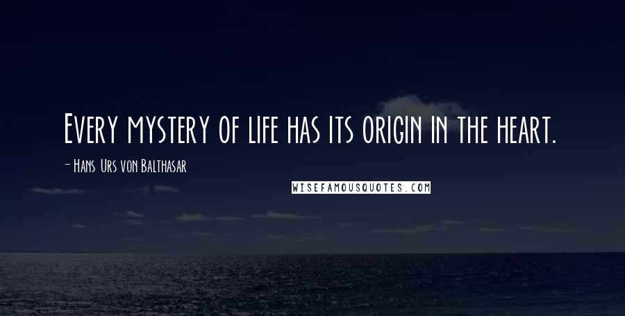 Hans Urs Von Balthasar quotes: Every mystery of life has its origin in the heart.