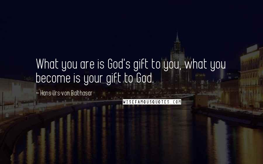 Hans Urs Von Balthasar quotes: What you are is God's gift to you, what you become is your gift to God.