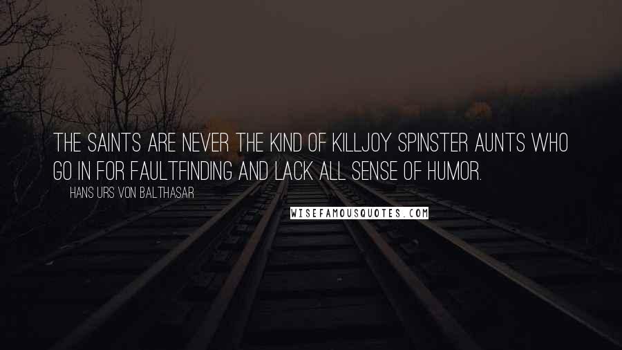 Hans Urs Von Balthasar quotes: The saints are never the kind of killjoy spinster aunts who go in for faultfinding and lack all sense of humor.