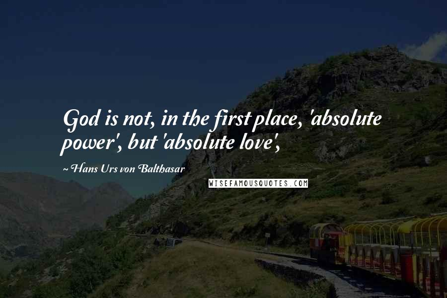 Hans Urs Von Balthasar quotes: God is not, in the first place, 'absolute power', but 'absolute love',