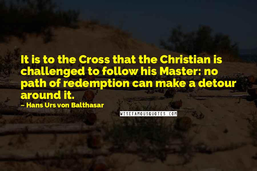 Hans Urs Von Balthasar quotes: It is to the Cross that the Christian is challenged to follow his Master: no path of redemption can make a detour around it.