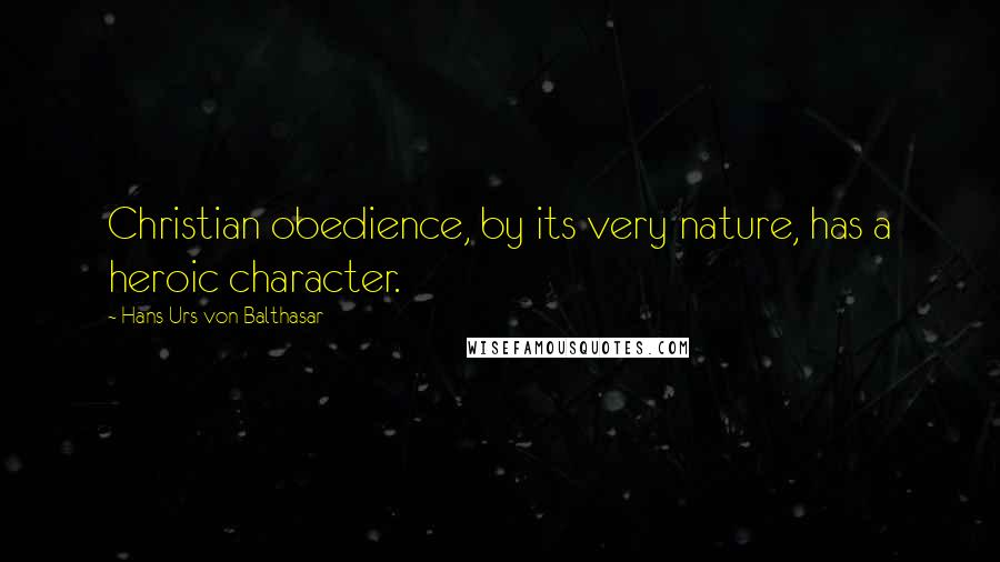 Hans Urs Von Balthasar quotes: Christian obedience, by its very nature, has a heroic character.