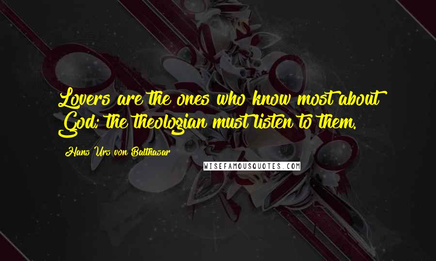 Hans Urs Von Balthasar quotes: Lovers are the ones who know most about God; the theologian must listen to them.