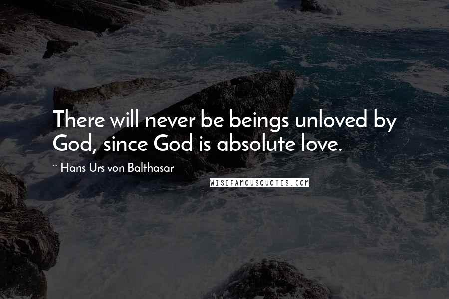 Hans Urs Von Balthasar quotes: There will never be beings unloved by God, since God is absolute love.
