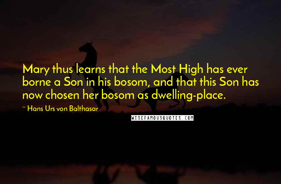 Hans Urs Von Balthasar quotes: Mary thus learns that the Most High has ever borne a Son in his bosom, and that this Son has now chosen her bosom as dwelling-place.
