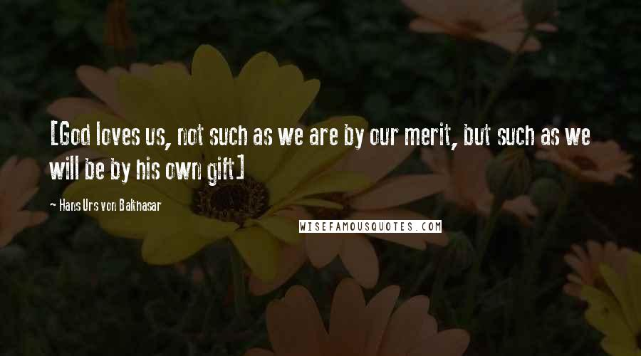 Hans Urs Von Balthasar quotes: [God loves us, not such as we are by our merit, but such as we will be by his own gift]