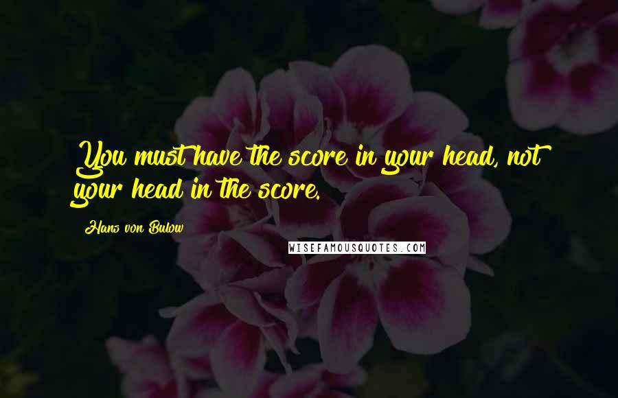 Hans Von Bulow quotes: You must have the score in your head, not your head in the score.