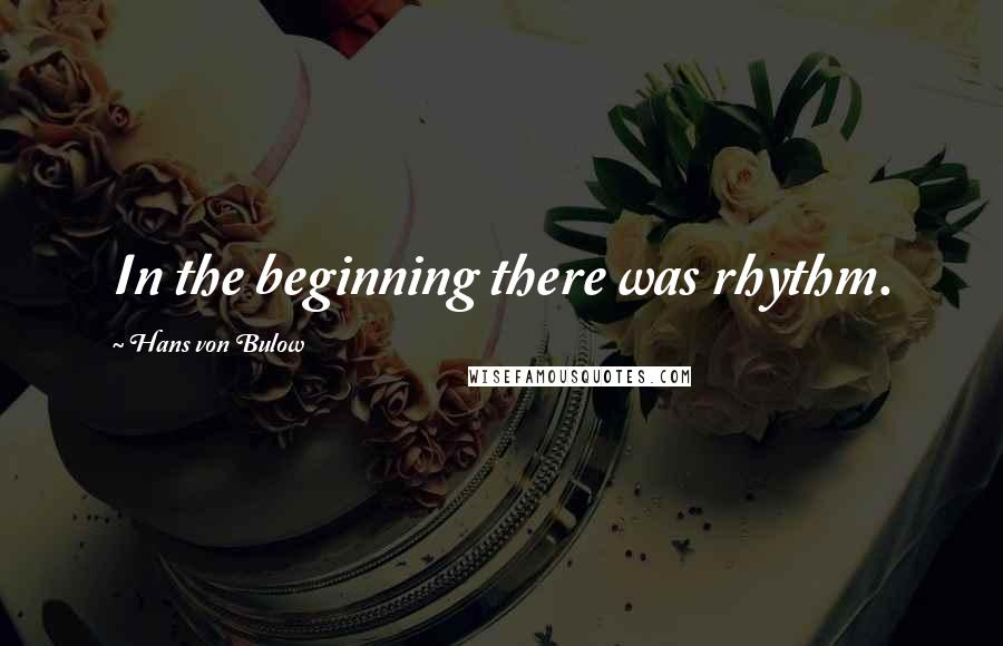 Hans Von Bulow quotes: In the beginning there was rhythm.