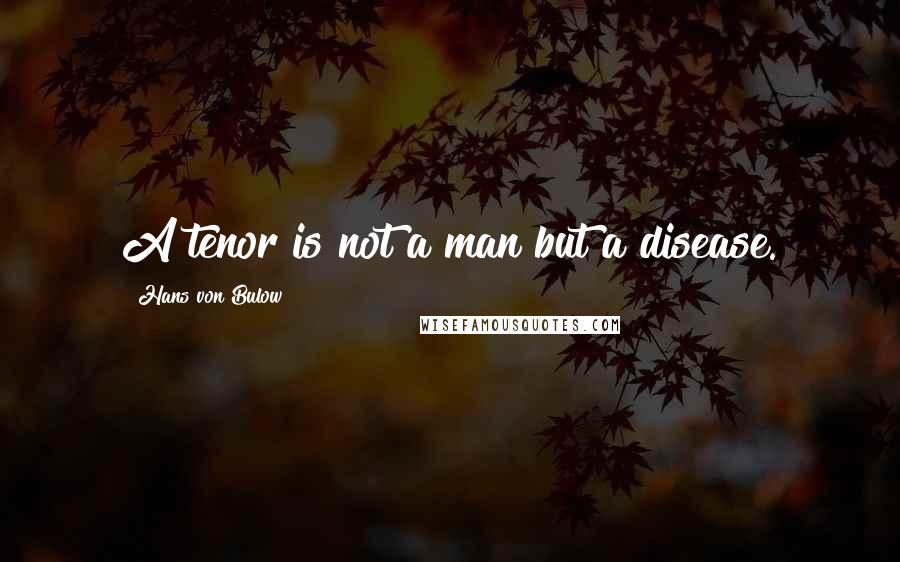 Hans Von Bulow quotes: A tenor is not a man but a disease.