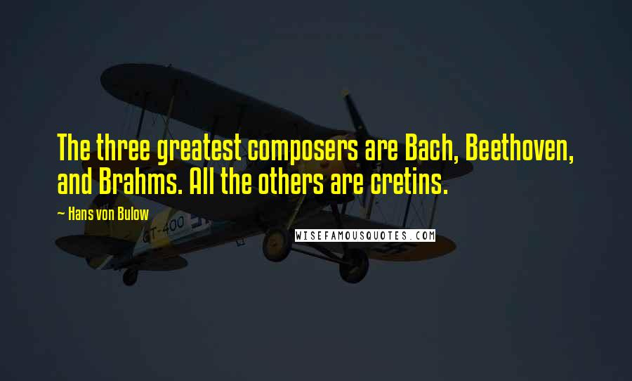 Hans Von Bulow quotes: The three greatest composers are Bach, Beethoven, and Brahms. All the others are cretins.