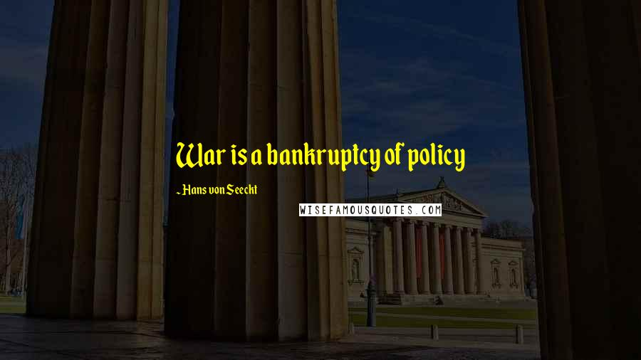Hans Von Seeckt quotes: War is a bankruptcy of policy
