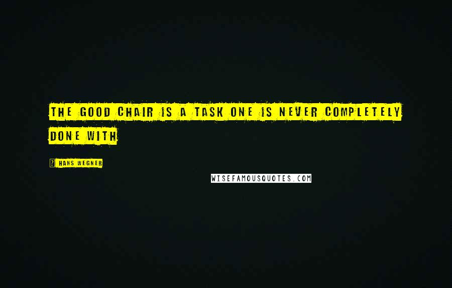 Hans Wegner quotes: The good chair is a task one is never completely done with