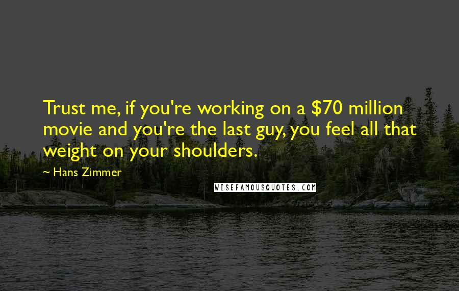 Hans Zimmer quotes: Trust me, if you're working on a $70 million movie and you're the last guy, you feel all that weight on your shoulders.