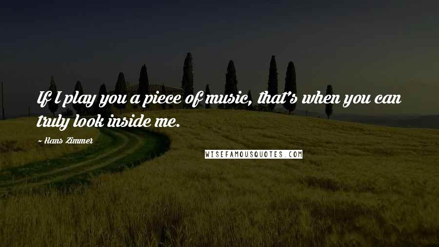 Hans Zimmer quotes: If I play you a piece of music, that's when you can truly look inside me.