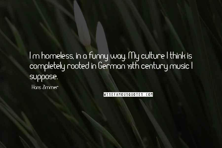 Hans Zimmer quotes: I'm homeless, in a funny way. My culture I think is completely rooted in German 19th century music I suppose.