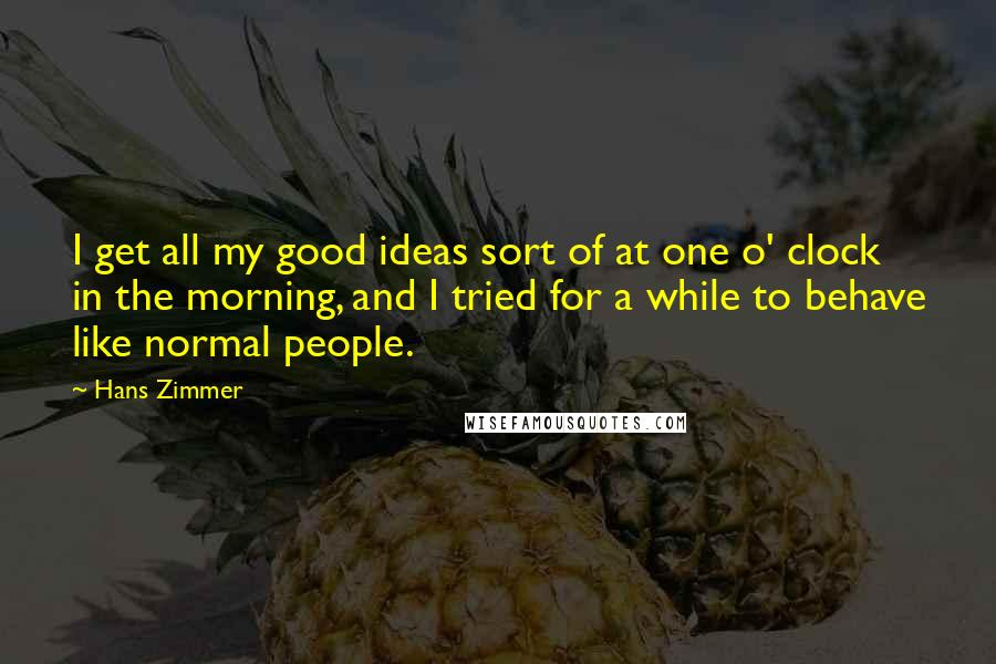Hans Zimmer quotes: I get all my good ideas sort of at one o' clock in the morning, and I tried for a while to behave like normal people.