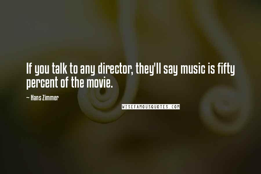 Hans Zimmer quotes: If you talk to any director, they'll say music is fifty percent of the movie.