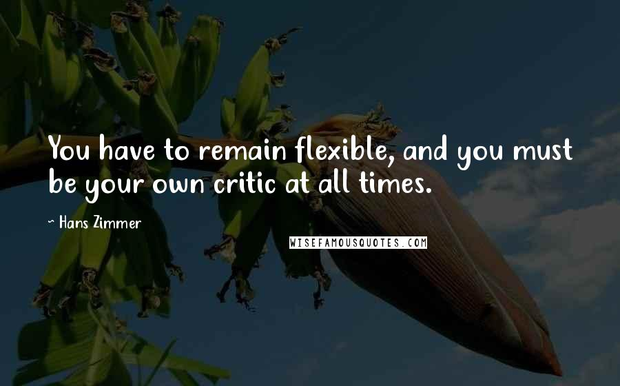 Hans Zimmer quotes: You have to remain flexible, and you must be your own critic at all times.