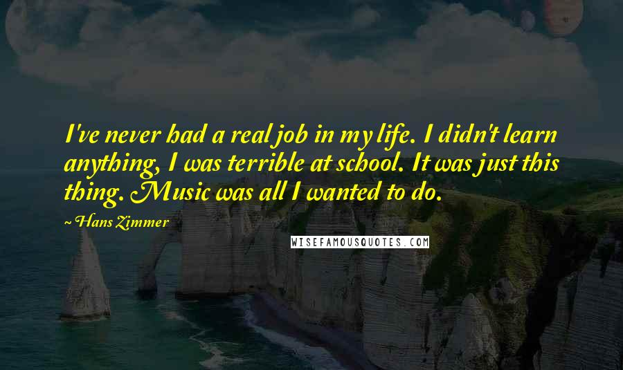 Hans Zimmer quotes: I've never had a real job in my life. I didn't learn anything, I was terrible at school. It was just this thing. Music was all I wanted to do.