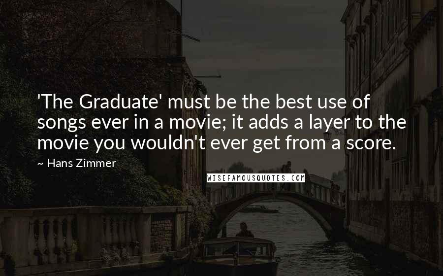 Hans Zimmer quotes: 'The Graduate' must be the best use of songs ever in a movie; it adds a layer to the movie you wouldn't ever get from a score.