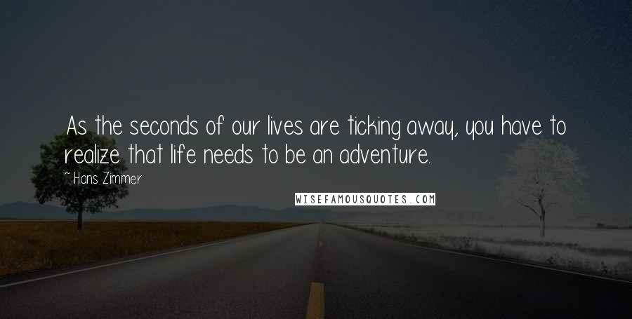 Hans Zimmer quotes: As the seconds of our lives are ticking away, you have to realize that life needs to be an adventure.