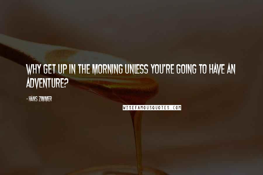 Hans Zimmer quotes: Why get up in the morning unless you're going to have an adventure?