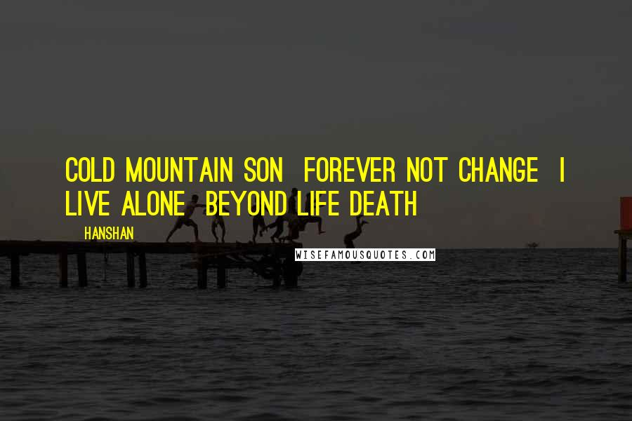 Hanshan quotes: Cold Mountain Son Forever not change I live alone Beyond life death