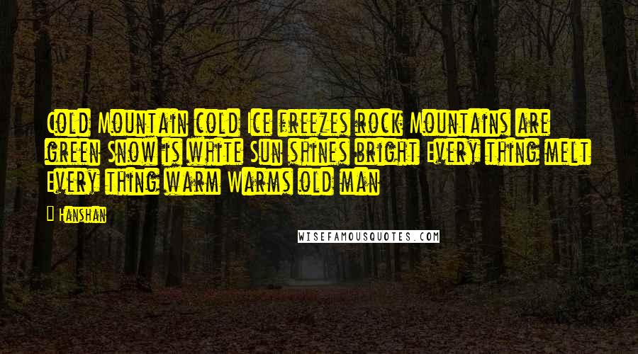 Hanshan quotes: Cold Mountain cold Ice freezes rock Mountains are green Snow is white Sun shines bright Every thing melt Every thing warm Warms old man