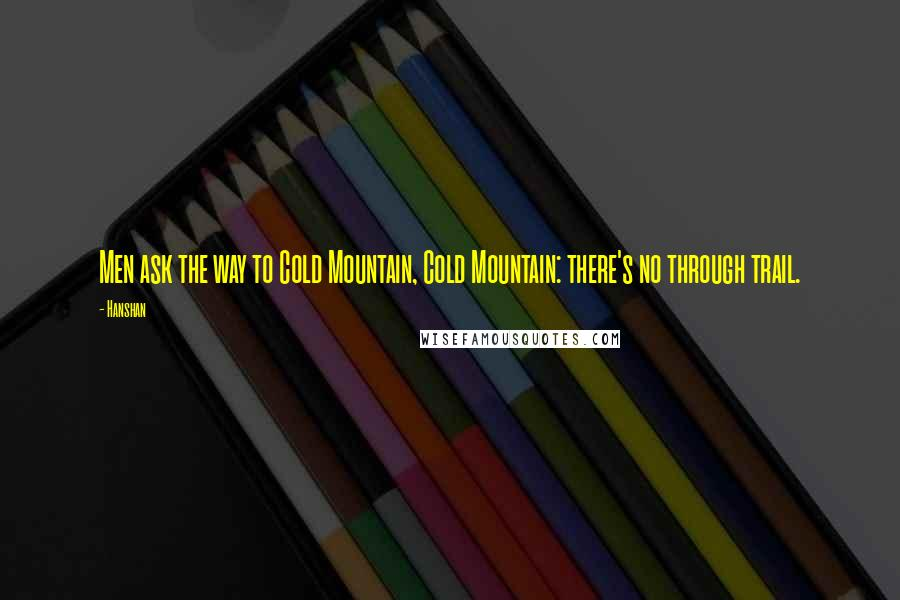 Hanshan quotes: Men ask the way to Cold Mountain, Cold Mountain: there's no through trail.