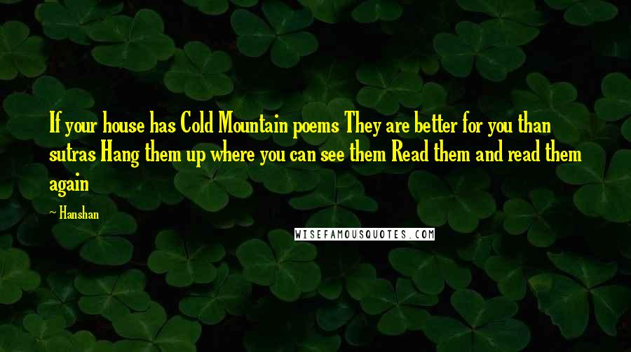Hanshan quotes: If your house has Cold Mountain poems They are better for you than sutras Hang them up where you can see them Read them and read them again
