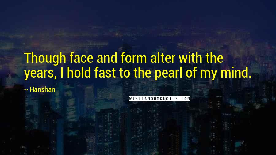Hanshan quotes: Though face and form alter with the years, I hold fast to the pearl of my mind.
