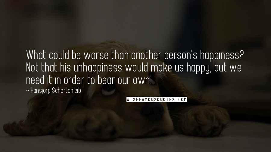 Hansjorg Schertenleib quotes: What could be worse than another person's happiness? Not that his unhappiness would make us happy, but we need it in order to bear our own.