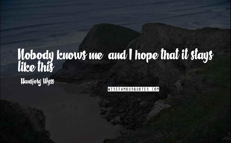 Hansjorg Wyss quotes: Nobody knows me, and I hope that it stays like this.