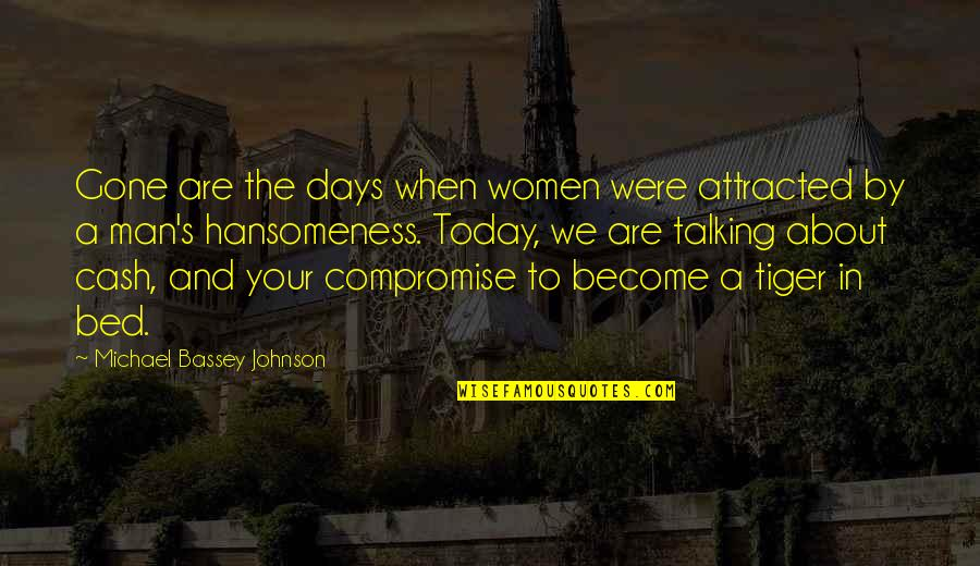 Hansomeness Quotes By Michael Bassey Johnson: Gone are the days when women were attracted